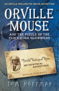 """Orville Mouse and the Puzzle of the Clockwork Glowbirds by Tom Hoffman 2016 Gold Medal Winner • Best Young Adult Adventure Book Readers Favorite International Book Award """"Hoffman comes across as a master in the teen fantasy genre…"""" –Romuald Dzemo """"…magical, exciting, witty and wise…"""" –Jack Magnus Orville Wellington Mouse...READ HERE>>>"""