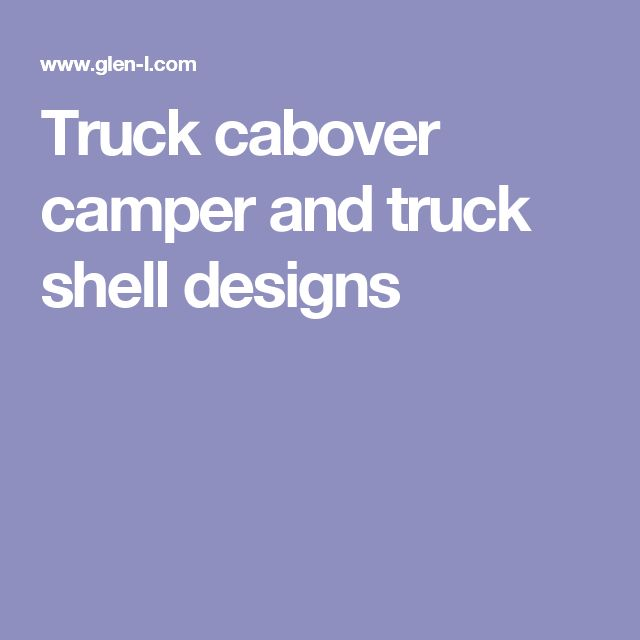 Truck cabover camper and truck shell designs
