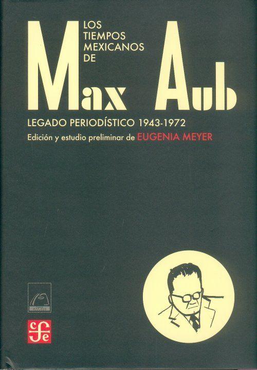 """""""Los tiempos mexicanos de Max Aub. Legado periodístico (1943-1972)"""" Aub, Max. FCE, 2007. http://www.fondodeculturaeconomica.com/Librerias/Detalle.aspx?ctit=017450E"""