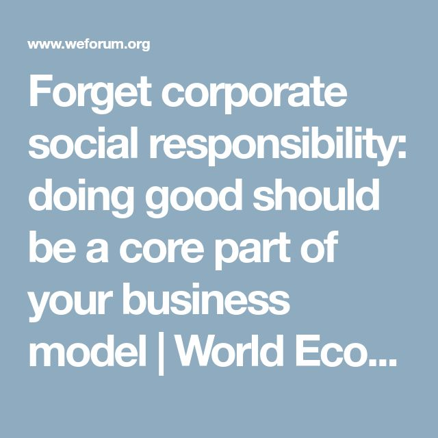 Forget corporate social responsibility: doing good should be a core part of your business model | World Economic Forum