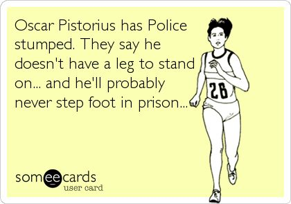 Oscar Pistorius has Police stumped. They say he doesn't have a leg to stand on... and he'll probably never step foot in prison...