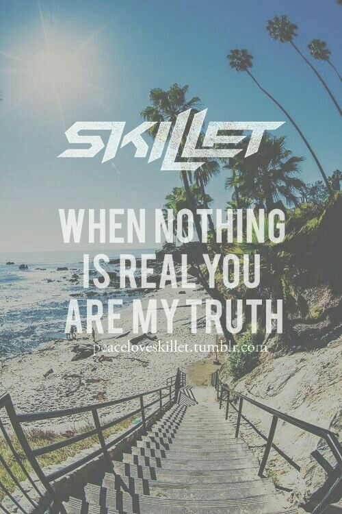 """When nothing is real You are my truth,"" --Skillet; What I Believe; Rise"