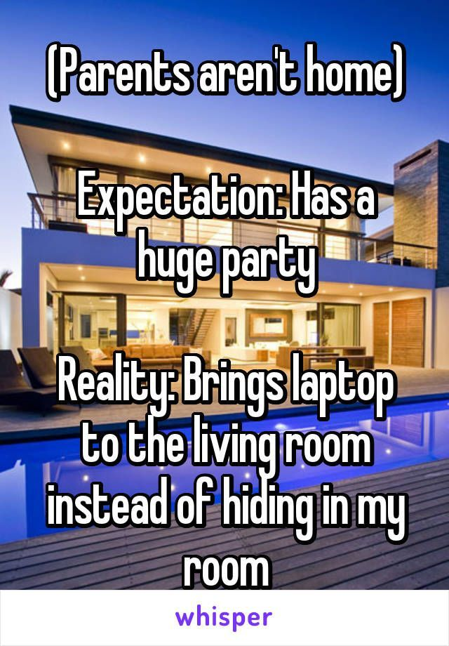 (Parents aren't home) Expectation: Has a huge party Reality: Brings laptop to the living room instead of hiding in my room