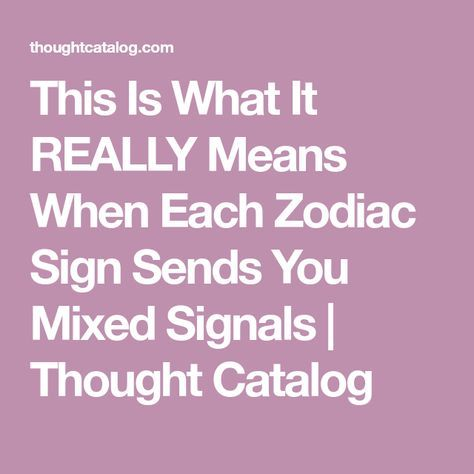 This Is What It REALLY Means When Each Zodiac Sign Sends You Mixed Signals | Thought Catalog
