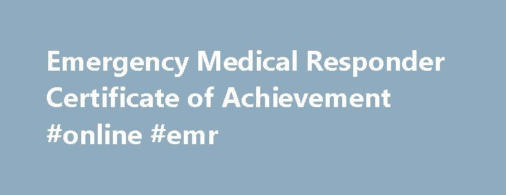 Emergency Medical Responder Certificate of Achievement #online #emr http://uganda.remmont.com/emergency-medical-responder-certificate-of-achievement-online-emr/  Emergency Medical Responder Certificate of Achievement Program Description Emergency Medical Responders (EMRs) are an essential part of the foundation of Emergency Medical Services in Canada. EMRs are often associated with volunteer emergency services organizations, and in rural or remote areas may be the sole provider of emergency…