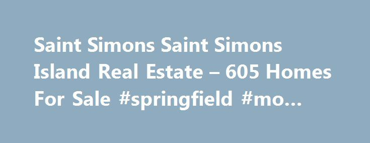 Saint Simons Saint Simons Island Real Estate – 605 Homes For Sale #springfield #mo #real #estate http://real-estate.nef2.com/saint-simons-saint-simons-island-real-estate-605-homes-for-sale-springfield-mo-real-estate/  #st simons island real estate # Saint Simons Saint Simons Island Real Estate Why use Zillow? Zillow helps you find the newest Saint Simons real estate listings. By analyzing information on thousands of single family homes for sale in Saint Simons, Georgia and across the United…
