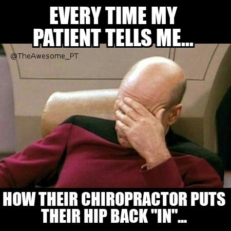 "ARRRGGGHHHH! For real.  I mean seriously, you think your hip was ""out""?!?!?! Do you have any idea how much pain you would have been in? Not to mention the fact that you wouldn't have been able to walk into his office- or out actually.  I also love how they think the lumbar vertebrae can be ""rotated"" and therefore ""adjusted"" back into place. Um, check your anatomy.  Not without a fracture. @ The Awesome Physical Therapist"