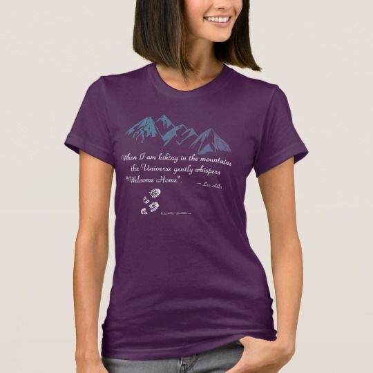 "#Hiking #mountains #Universe whispers Welcome Home #TShirt ""When I am hiking in the mountains the Universe gently whispers ""Welcome Home""."" ~ Lee Hiller #quotes #hiker #trails #Outdoors #nature #hike https://www.zazzle.com/leehillerloveadvice/gifts?cg=196688338406691201"