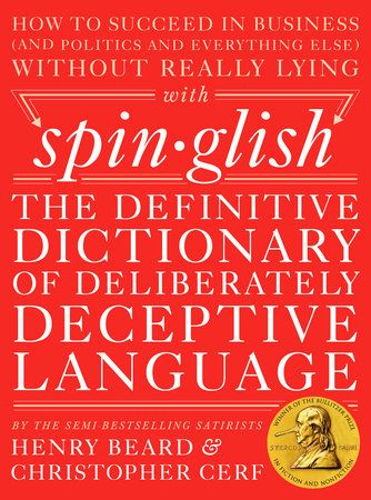 SPINGLISH by Henry Beard & Christopher Cerf -- Spinglish—the devious dialect of English used by professional spin doctors—is all around us. And the fact is, until you've mastered it, politicians and corporations (not to mention your colleagues and friends) will continue putting things over on you, and generally getting the better of you, every minute of every day—without your even knowing it.