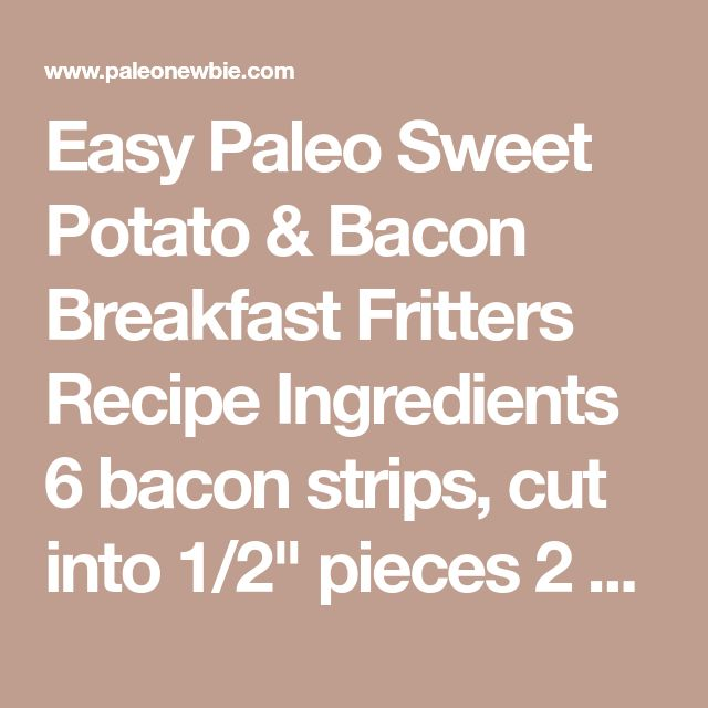 """Easy Paleo Sweet Potato & Bacon Breakfast Fritters Recipe Ingredients 6 bacon strips, cut into 1/2"""" pieces 2 medium sweet potatoes (orange skin) peeled 3 scallions, chopped 2 eggs, whisked 3 Tbsp coconut flour 1 tsp paprika (or your seasoning of choice) Salt & pepper to taste Directions 1Fry bacon pieces, stirring to cook. Remove with slotted spoon and set on paper towels to drain. Leave bacon fat in pan 2Peel and grate sweet potatoes. Place the shredded raw sweet potatoes in a medium..."""