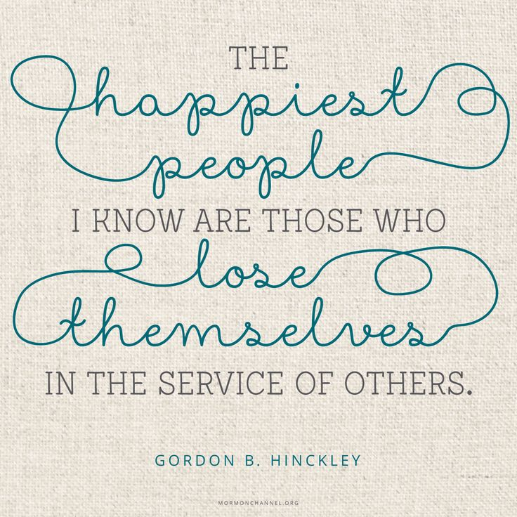 """""""Generally speaking, the most miserable people I know are those who are obsessed with themselves; the happiest people I know are those who lose themselves in the service of others."""" —Gordon B. Hinckley"""