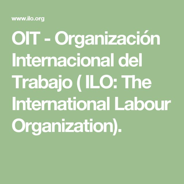 OIT - Organización Internacional del Trabajo ( ILO: The International Labour Organization).