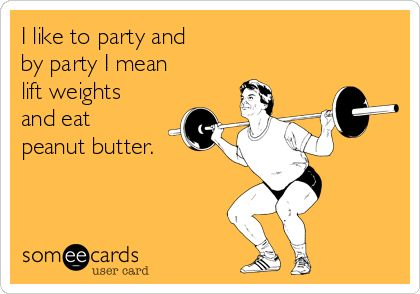 I like to party and by party I mean lift weights and eat cookie butter! lol