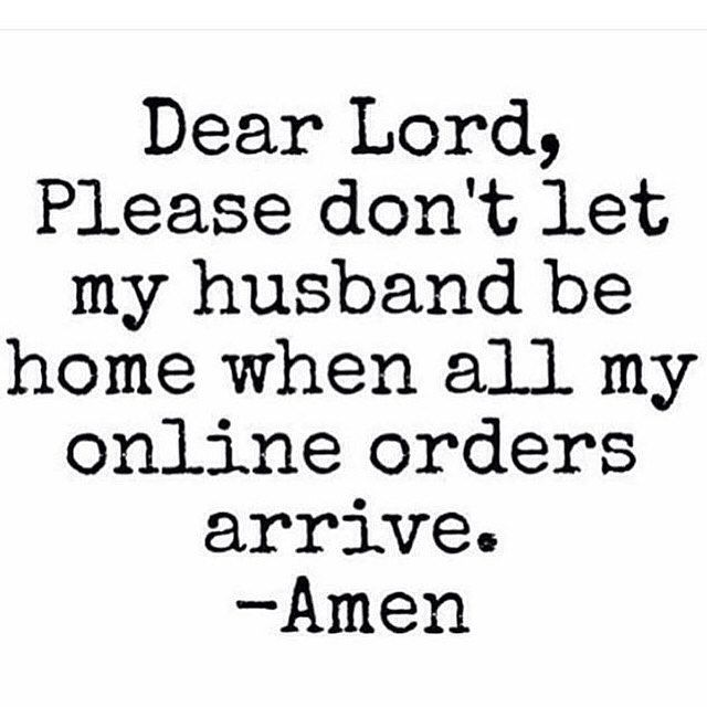 Dear Lord, Please don't let my husband be home when all my online orders arrive. Amen ♡
