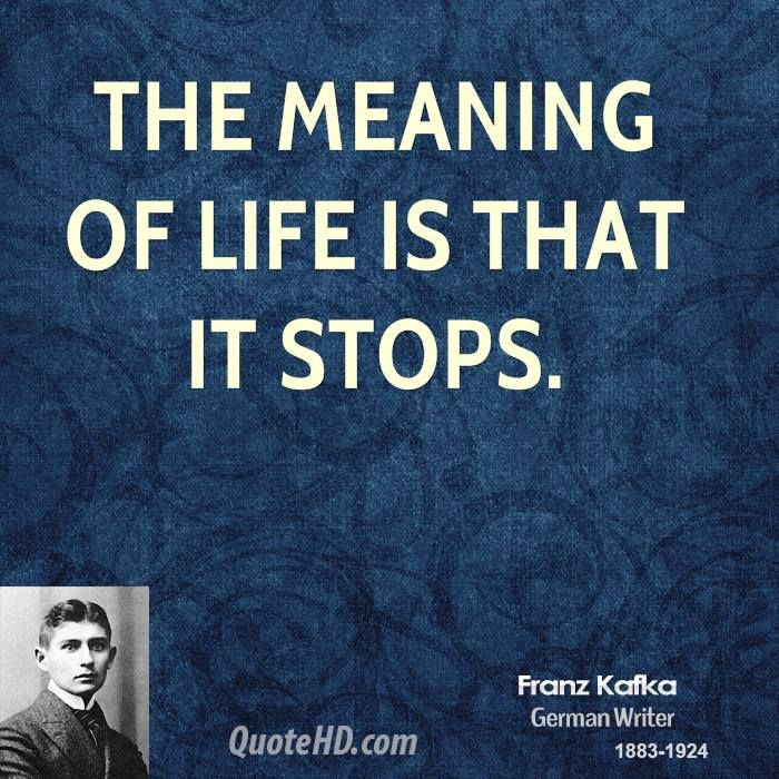 Or it continues after it stops, which gives meaning to all that you do. Kafka lived with despair. Hope is found in a philosophy and worldview other than his.