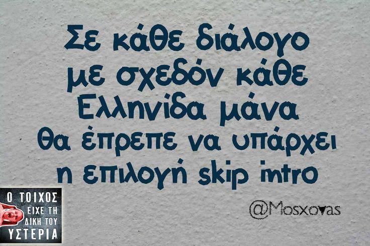 σε κάθε διάλογο με σχεδόν κάθε Ελληνίδα μάνα θα έπρεπε να υπάρχει η επιλογή skip intro