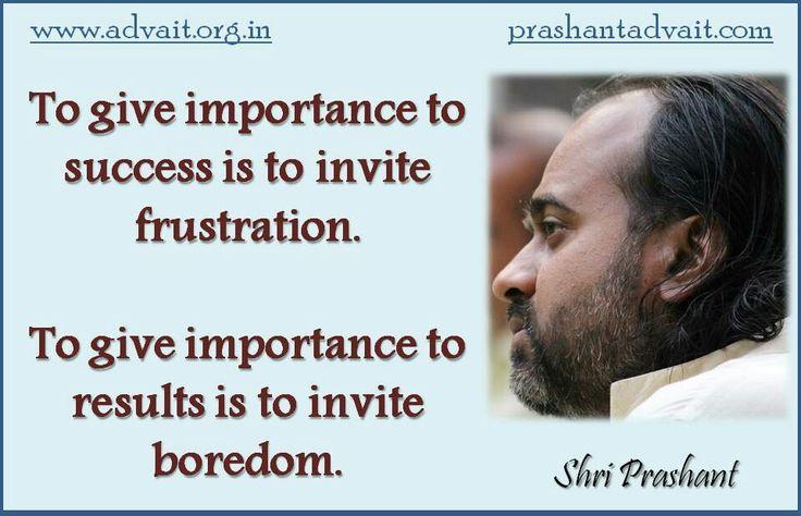 To give importance to success is to invite frustration. To give importance to results is to invite boredom. ~ Shri Prashant #ShriPrashant #Advait #mind #spirituality  Read at:-prashantadvait.comWatch at:-www.youtube.com/c/ShriPrashantWebsite:-www.advait.org.inFacebook:-www.facebook.com/prashant.advaitLinkedIn:-www.linkedin.com/in/prashantadvaitTwitter:-https://twitter.com/Prashant_Advait