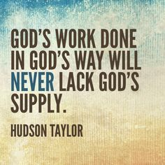 God's work done in God's way will never lack god's supply  - May I always being doing His work in His way... not my own.