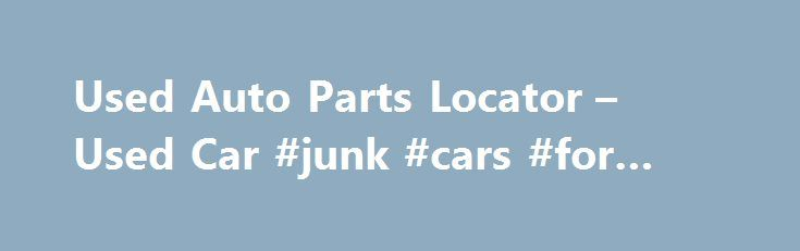 Used Auto Parts Locator – Used Car #junk #cars #for #cash http://car.remmont.com/used-auto-parts-locator-used-car-junk-cars-for-cash/  #used auto dealers # Discount Used Auto Parts Store Used Auto Part Locator Store Looking for used auto or car parts? We can help you find your parts fast & cheap! Once you complete our part locating web interface form, your auto part query will get distributed instantly to a major network of automotive refurbishers, […]The post Used Auto Parts Locator – Used…