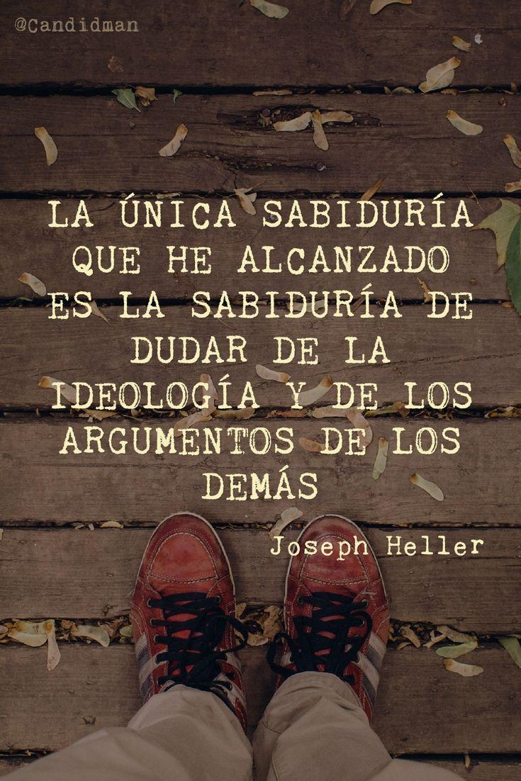 La única sabiduría que he alcanzado es la sabiduría de dudar de la ideología y de los argumentos de los demás.  Joseph Heller  @Candidman     #Frases Frases Celebres Argumentos Candidman Ideología Joseph Heller Sabiduría @candidman
