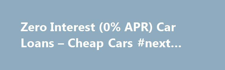 Zero Interest (0% APR) Car Loans – Cheap Cars #next #day #loans http://loan.remmont.com/zero-interest-0-apr-car-loans-cheap-cars-next-day-loans/  #cheap car loans # Zero Interest (0% APR) Car Loans Car companies want your business so badly that they willing to offer customers loans at zero percent interest known as 0% APR rate. A zero percent loan saves money on each monthly payment, and reduces overall costs. If you are in the market for a…The post Zero Interest (0% APR) Car Loans – Cheap…