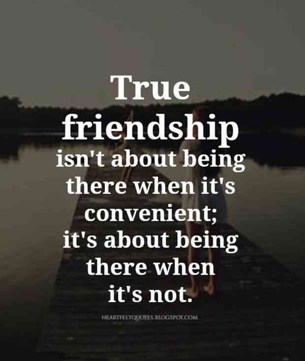 """True friendship isn't about being there when it's convenient, it's about being there when it's not."""