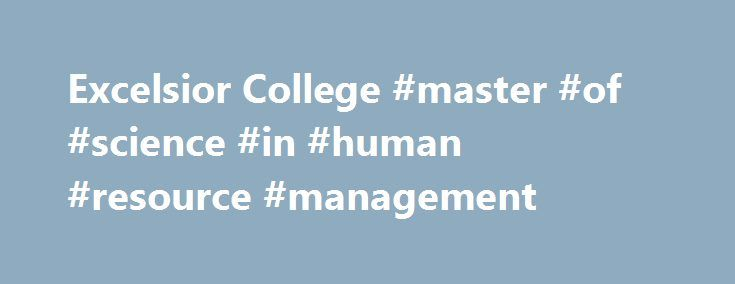 Excelsior College #master #of #science #in #human #resource #management http://virginia-beach.remmont.com/excelsior-college-master-of-science-in-human-resource-management/  # Human Resource Management Learn to lead with an online Master of Science in Management with concentration in human resource management (HRM) from Excelsior College, a respected pioneer in higher education that's been helping adults earn degrees for more than 40 years. This graduate degree in management will provide you…