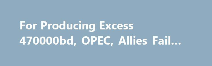 For Producing Excess 470000bd, OPEC, Allies Fail in Output Pact http://betiforexcom.livejournal.com/27738476.html  Member countries of the Organisation of Petroleum Exporting Countries (OPEC) and its non-OPEC allies led by the Russian Federation in a crude oil...The post For Producing Excess 470000bd, OPEC, Allies Fail in Output Pact appeared first on crude-o...The post For Producing Excess 470000bd, OPEC, Allies Fail in Output Pact appeared first on aroundworld24.com…