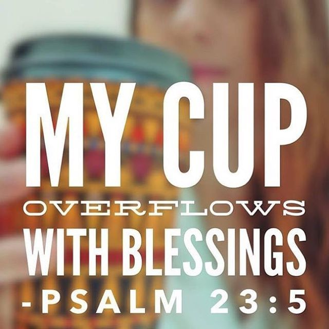 "Psalm 23:5 ""My cup overflows with blessings."""