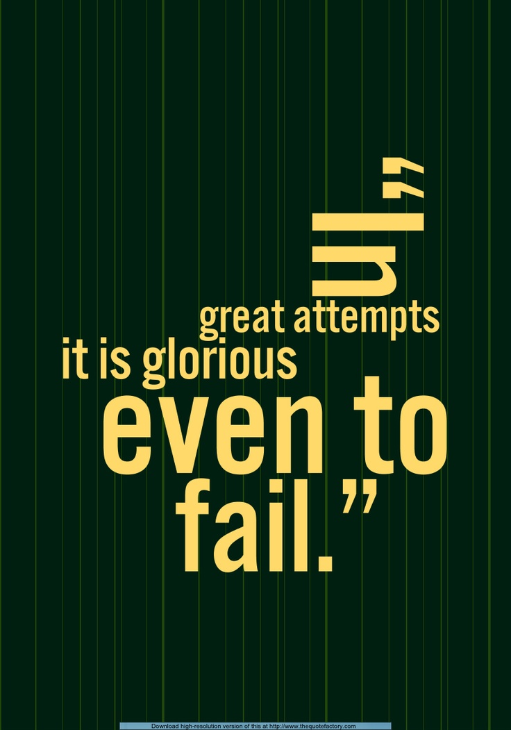 In great attempts it is glorious even to fail -  Gaius Cassius Longinus