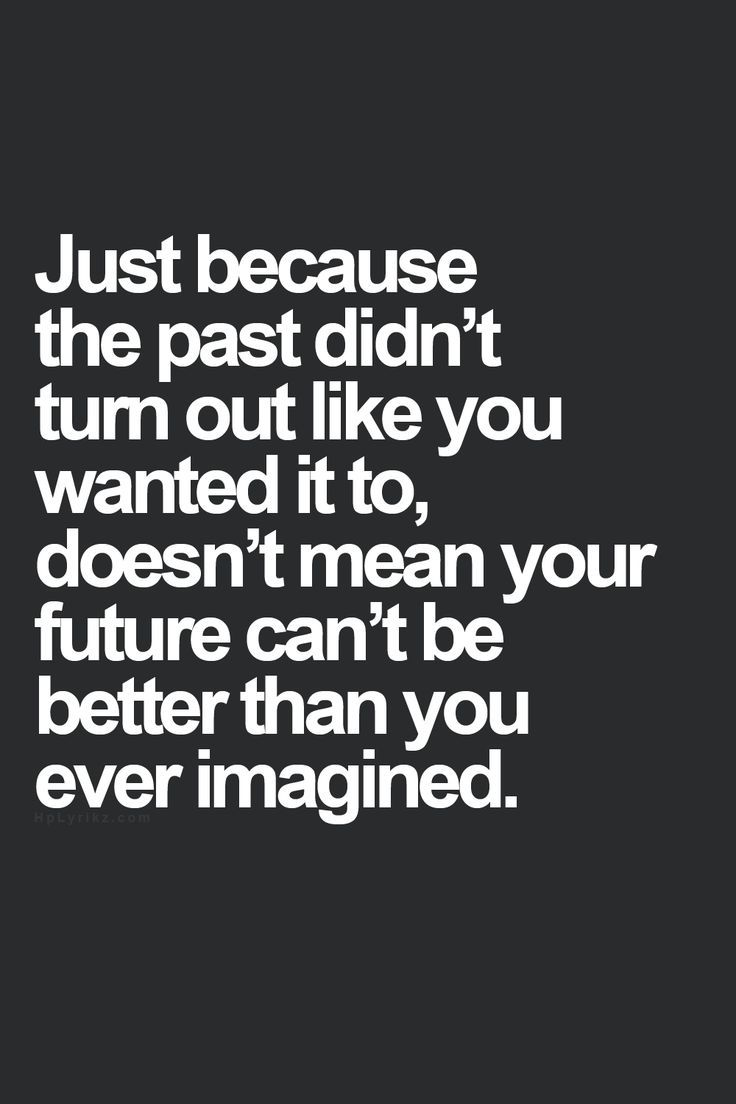 Perfect Just Because The Past Didnu0027t Turn Out Like You Wanted It To, Doesnu0027t Mean  Your Future Canu0027t Be Better Than You Ever Imagined.