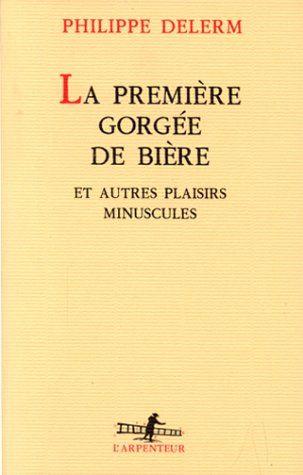 La Première Gorgée de bière et autres plaisirs minuscules: Amazon.fr: Philippe Delerm: Livres