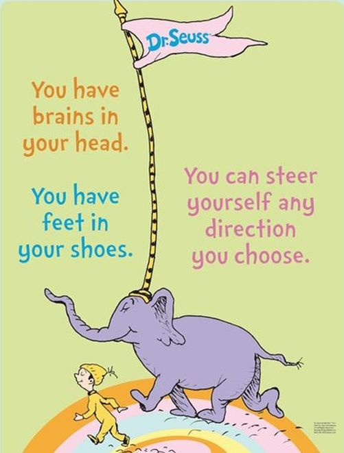 """""""You have brains in your head. You have feet in your shoes. You can steer yourself any direction you choose. You're on your own. And you know what you know. And YOU are the one who'll decide where to go…""""  - Dr. Seuss"""
