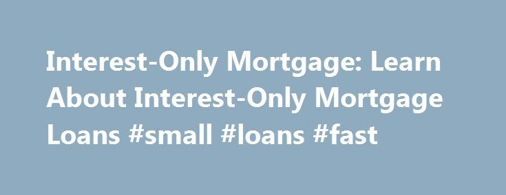 Interest-Only Mortgage: Learn About Interest-Only Mortgage Loans #small #loans #fast http://loan-credit.nef2.com/interest-only-mortgage-learn-about-interest-only-mortgage-loans-small-loans-fast/  #interest only loans # Interest-Only Mortgage Loan Overview Find out more about interest-only mortgage rates and payments If you're in the market for a mortgage, you may find the option of an interest-only mortgage. You may be wondering what this entails and if it might be right for you. To learn…