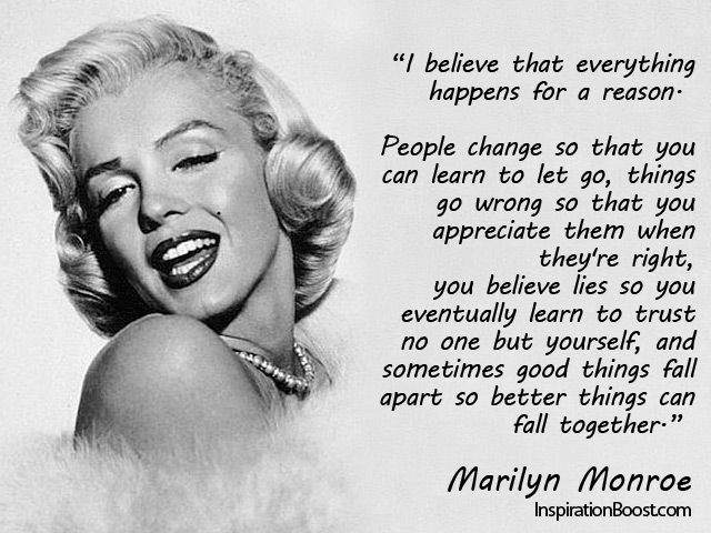 """""""I believe that everything happens for a reason.  People change so that you can learn to let go,  things go wrong so that you appreciate them when they're right, you believe lies so you eventually learn to trust no one but yourself, and sometimes good things fall apart so better things can fall together.""""   Marilyn Monroe Quotes"""