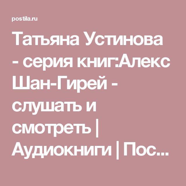Татьяна Устинова - серия книг:Алекс Шан-Гирей - слушать и смотреть | Аудиокниги | Постила
