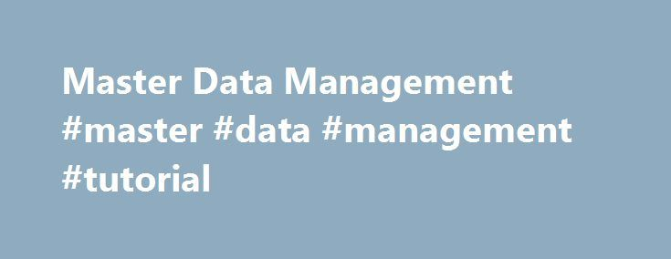 Master Data Management #master #data #management #tutorial http://south-africa.nef2.com/master-data-management-master-data-management-tutorial/  # Master Data Management What is Master Data Management Master Data Management (MDM) refers to the process of creating and managing data that an organization must have as a single master copy, called the master data. Usually, master data can include customers, vendors, employees, and products, but can differ by different industries and even…