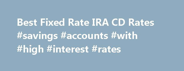 Best Fixed Rate IRA CD Rates #savings #accounts #with #high #interest #rates http://savings.remmont.com/best-fixed-rate-ira-cd-rates-savings-accounts-with-high-interest-rates/  IRA CD Rates 2016 Certain rates on this table are from BestCashCow.com advertisers. Compensation may...