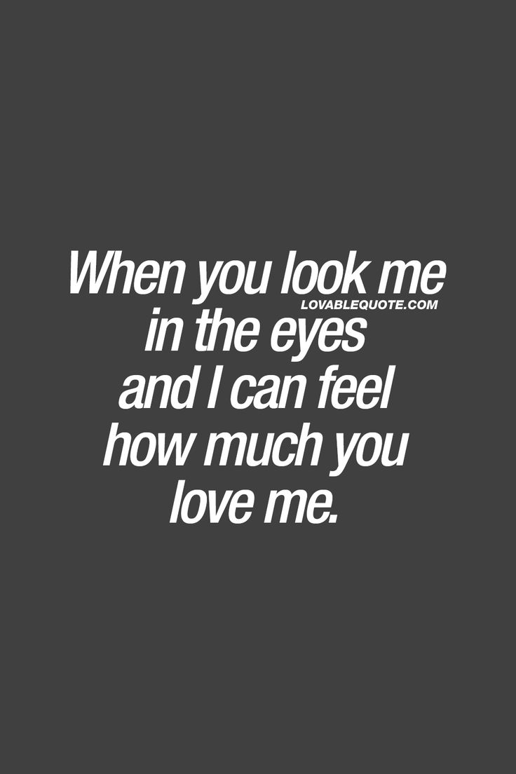 When you look me in the eyes and I can feel how much you love me. ❤ Love brings so many different kinds of amazing emotions and feelings. But this.. This has got to be one of the most amazing feelings ever. That moment when he or she looks you in the eyes and you can just FEEL how much he or she loves you. Gotta love this! ❤ Lovable Quote ❤ #love #forhim #forher #lovequote