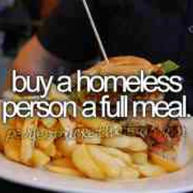 Buy a homeless person a full meal.