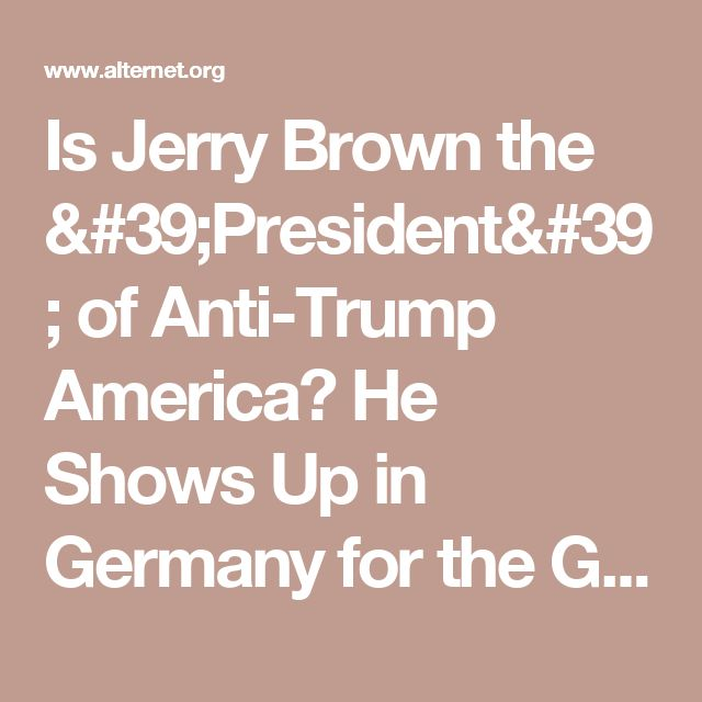 Is Jerry Brown the 'President' of Anti-Trump America? He Shows Up in Germany for the G20   Alternet
