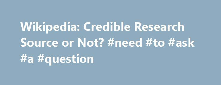 """Wikipedia: Credible Research Source or Not? #need #to #ask #a #question http://questions.remmont.com/wikipedia-credible-research-source-or-not-need-to-ask-a-question/  #ask wiki # Wikipedia: Credible Research Source or Not? Answer Wikipedia founder Jimmy Wales is quite clear about the uses of Wikipedia. Asked, """"Do you think students and researchers should cite Wikipedia? during an interview with Business Week in 2005, he replied, """"No, I don't think people should cite it, and I don't think…"""