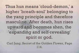 Thus hun [Animus] means 'cloud-demon,' a higher 'breath-soul' belonging to the yang principle and therefore masculine. After death, hun rises upward and becomes shen, the 'expanding and self-revealing' spirit or god. ~Carl Jung, Secret of the Golden Flower, Page 114.