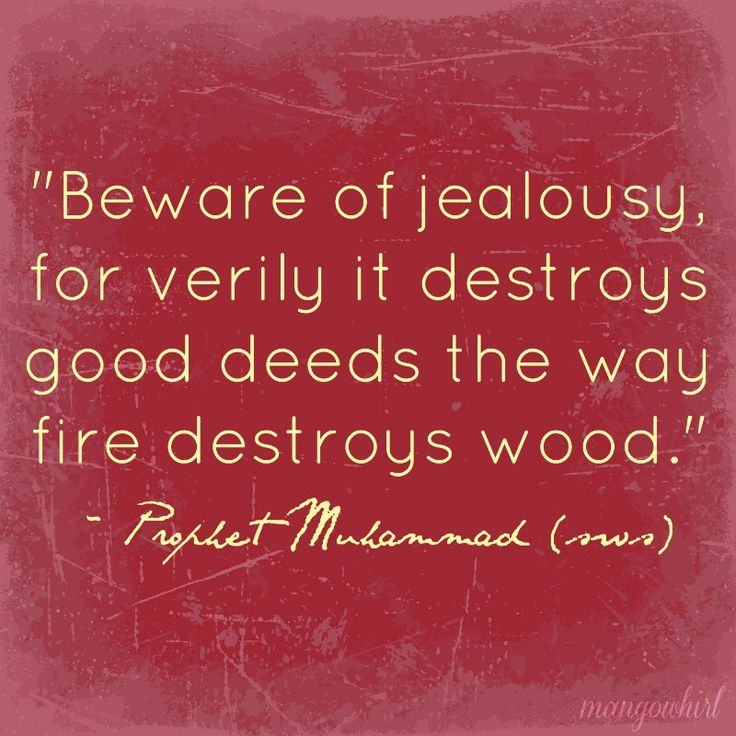 'Beware of jealousy, for verily it destroys good deeds the way fire destroys wood.' - Prophet Muhammad
