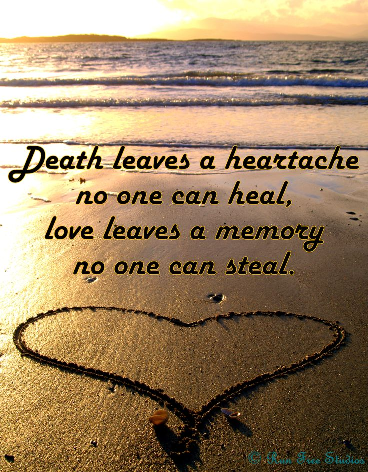 Death leaves a heartache no one can heal,  love leaves a memory no one can steal.  ~Unknown    © Run Free Studios  www.runfreestudio...