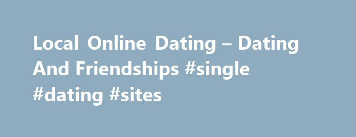 Local Online Dating – Dating And Friendships #single #dating #sites http://dating.remmont.com/local-online-dating-dating-and-friendships-single-dating-sites/  #local online dating # TRUSTED DATING SITE Local online dating For example, it divides the services into categories such as Alternative Dating, Dating adult, ethnic encounters, Regional Dating, religious meetings, specialty dating and speed dating.�There is something for everyone. Proceed … Continue reading →