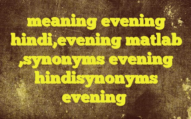 meaning evening hindi,evening matlab ,synonyms evening hindisynonyms evening http://www.englishinhindi.com/?p=8126&meaning+evening+hindi%2Cevening+matlab+%2Csynonyms+evening+hindisynonyms+evening  Meaning of  evening in Hindi  SYNONYMS AND OTHER WORDS FOR evening  शाम→evening,night,eventide,vesper संध्या→evening,dusk,vesper,eventide,even,night विकाल→twilling,evening सायंकाल→Evening Definition of evening the p