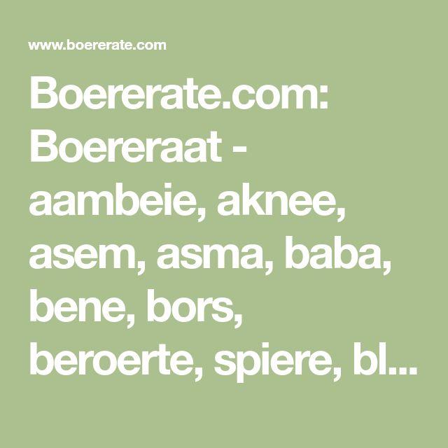 Boererate.com: Boereraat - aambeie, aknee, asem, asma, baba, bene, bors, beroerte, spiere, blaas, bloed, brand, voete, maag, ekseem, geelsug, hare, gewig, griep, hoes ens.