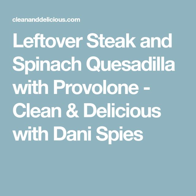 Leftover Steak and Spinach Quesadilla with Provolone - Clean & Delicious with Dani Spies