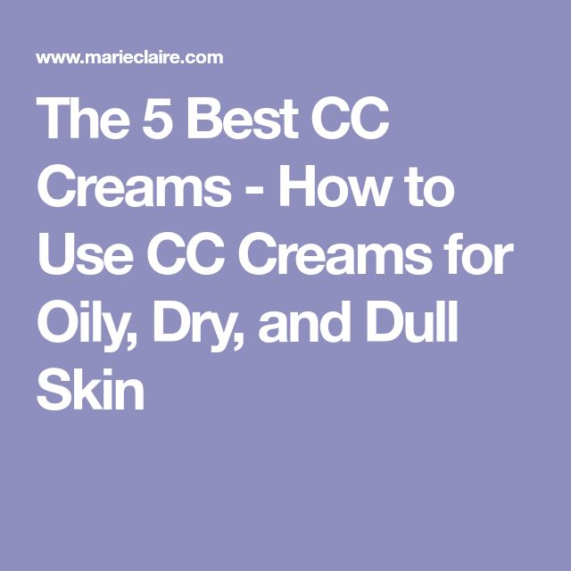 The 5 Best CC Creams - How to Use CC Creams for Oily, Dry, and Dull Skin